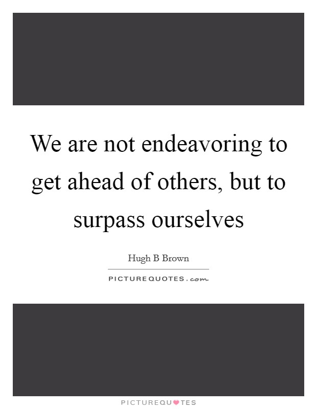 We are not endeavoring to get ahead of others, but to surpass ourselves Picture Quote #1