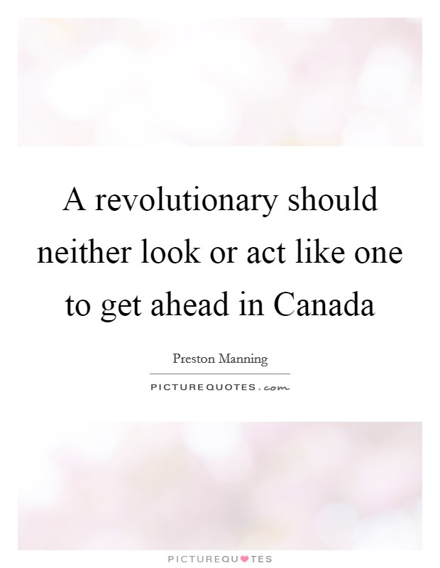 A revolutionary should neither look or act like one to get ahead in Canada Picture Quote #1