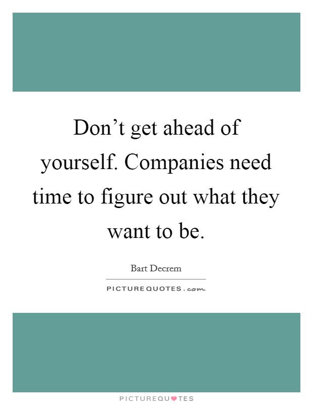 Don't get ahead of yourself. Companies need time to figure out what they want to be Picture Quote #1