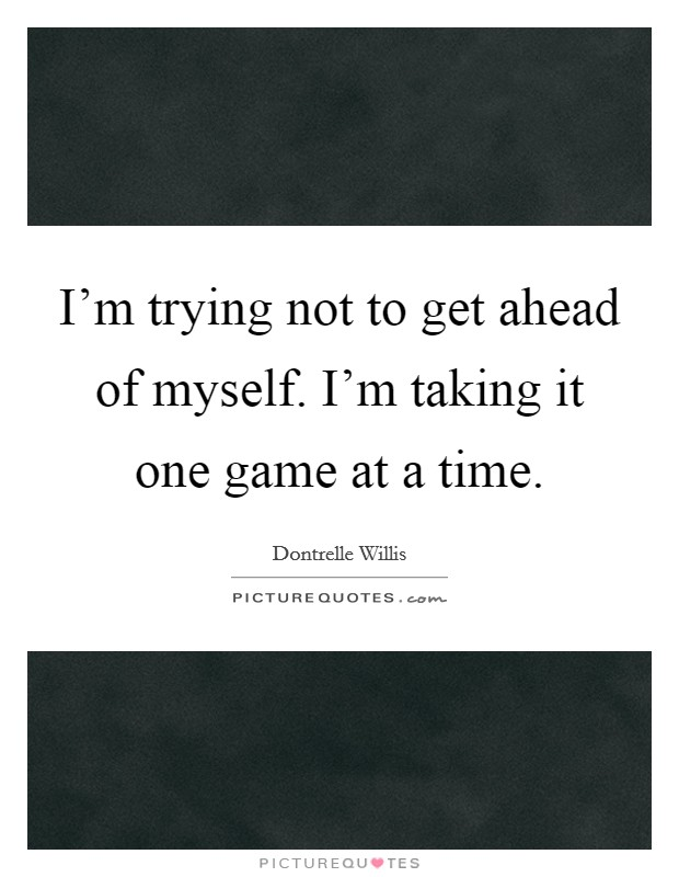 I'm trying not to get ahead of myself. I'm taking it one game at a time Picture Quote #1
