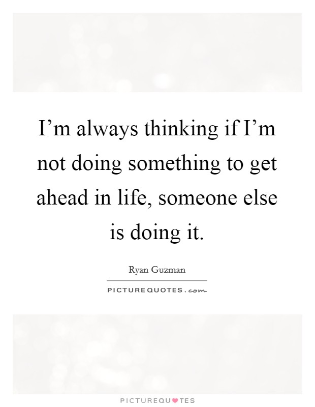 I'm always thinking if I'm not doing something to get ahead in life, someone else is doing it Picture Quote #1