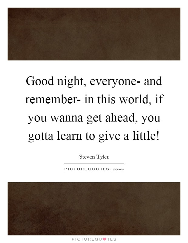 Good night, everyone- and remember- in this world, if you wanna get ahead, you gotta learn to give a little! Picture Quote #1