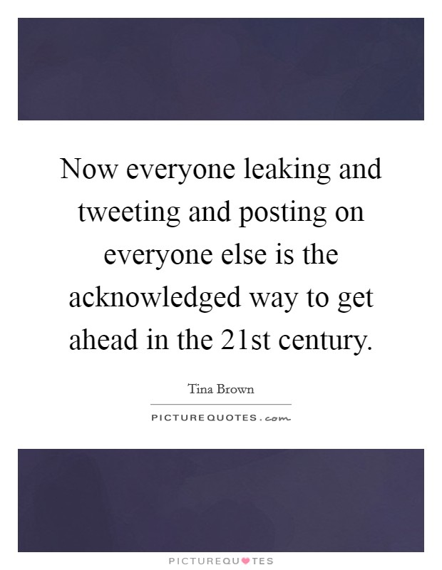 Now everyone leaking and tweeting and posting on everyone else is the acknowledged way to get ahead in the 21st century Picture Quote #1