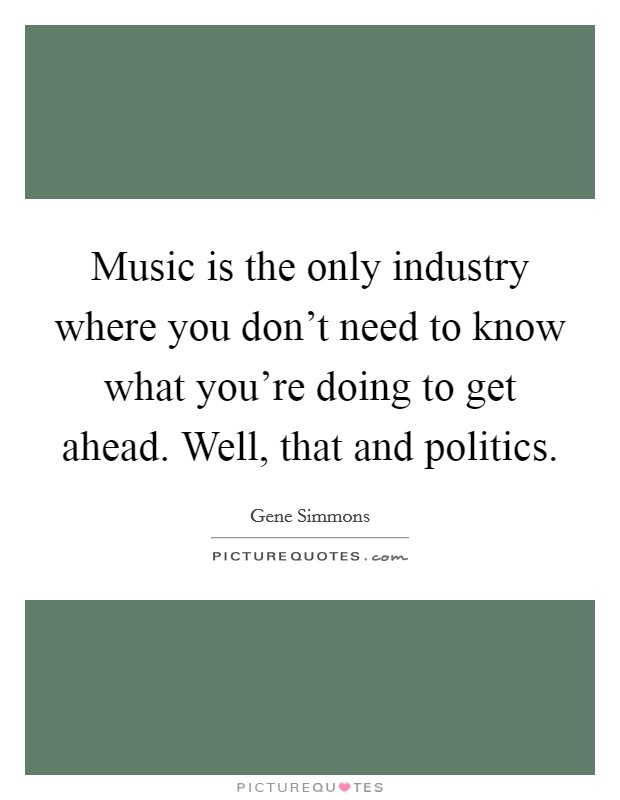 Music is the only industry where you don't need to know what you're doing to get ahead. Well, that and politics. Picture Quote #1
