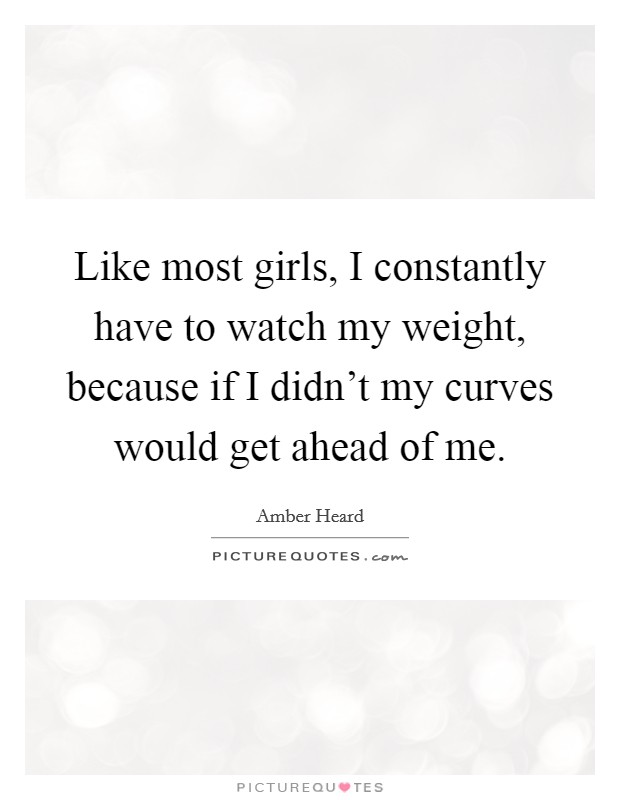 Like most girls, I constantly have to watch my weight, because if I didn't my curves would get ahead of me Picture Quote #1