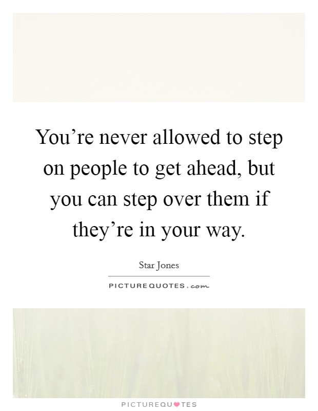 You're never allowed to step on people to get ahead, but you can step over them if they're in your way Picture Quote #1