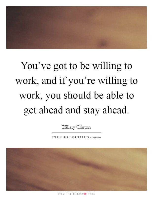 You've got to be willing to work, and if you're willing to work, you should be able to get ahead and stay ahead Picture Quote #1