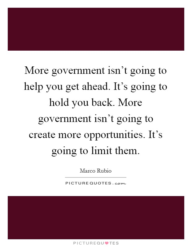 More government isn't going to help you get ahead. It's going to hold you back. More government isn't going to create more opportunities. It's going to limit them Picture Quote #1
