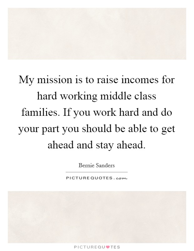 My mission is to raise incomes for hard working middle class families. If you work hard and do your part you should be able to get ahead and stay ahead Picture Quote #1