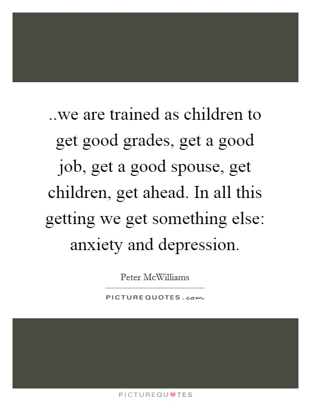 ..we are trained as children to get good grades, get a good job, get a good spouse, get children, get ahead. In all this getting we get something else: anxiety and depression. Picture Quote #1