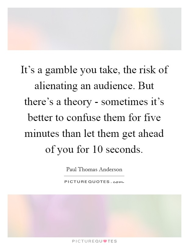 It's a gamble you take, the risk of alienating an audience. But there's a theory - sometimes it's better to confuse them for five minutes than let them get ahead of you for 10 seconds Picture Quote #1