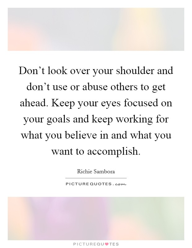 Don't look over your shoulder and don't use or abuse others to get ahead. Keep your eyes focused on your goals and keep working for what you believe in and what you want to accomplish Picture Quote #1