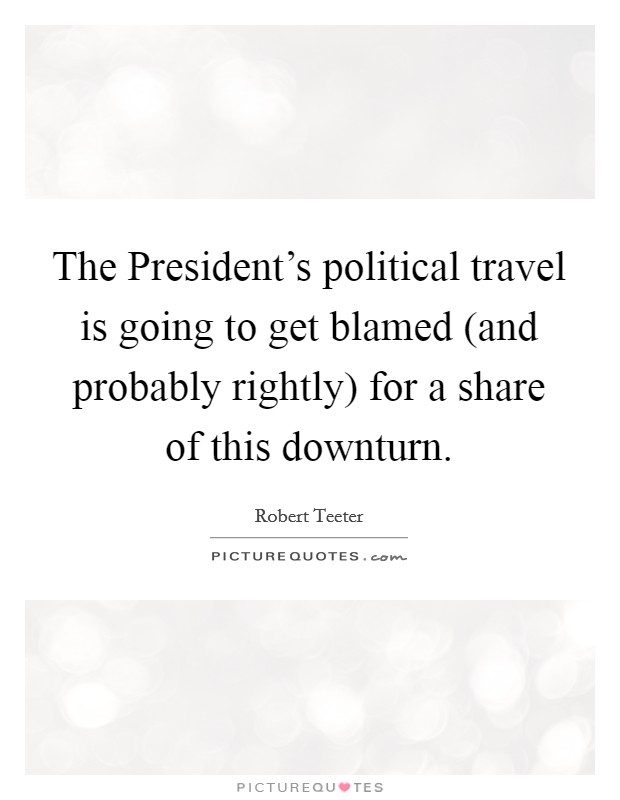 The President's political travel is going to get blamed (and probably rightly) for a share of this downturn Picture Quote #1
