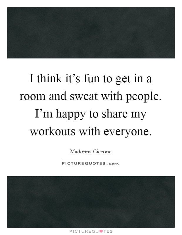 I think it's fun to get in a room and sweat with people. I'm happy to share my workouts with everyone Picture Quote #1