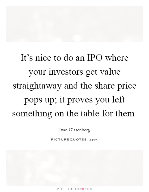 It's nice to do an IPO where your investors get value straightaway and the share price pops up; it proves you left something on the table for them Picture Quote #1