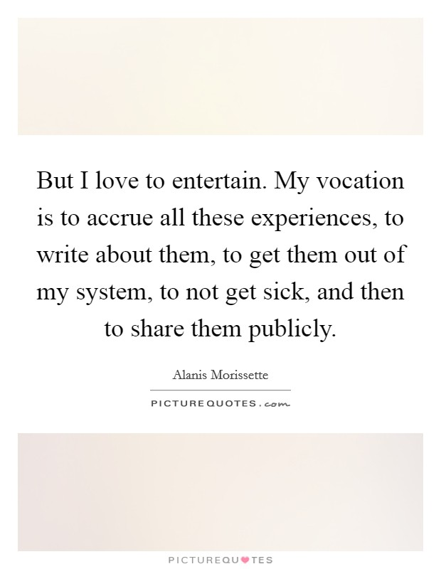 But I love to entertain. My vocation is to accrue all these experiences, to write about them, to get them out of my system, to not get sick, and then to share them publicly Picture Quote #1