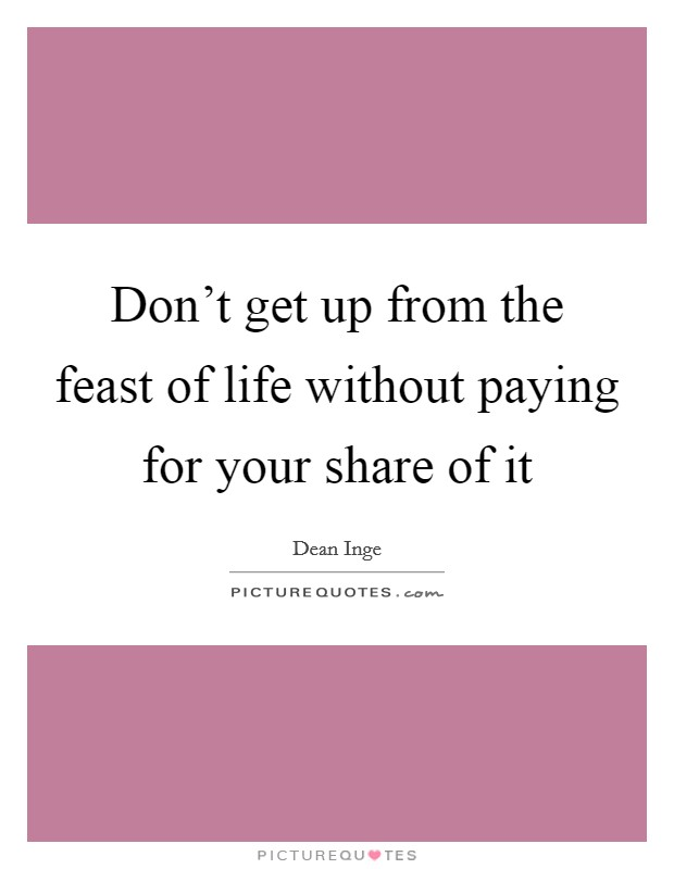 Don't get up from the feast of life without paying for your share of it Picture Quote #1