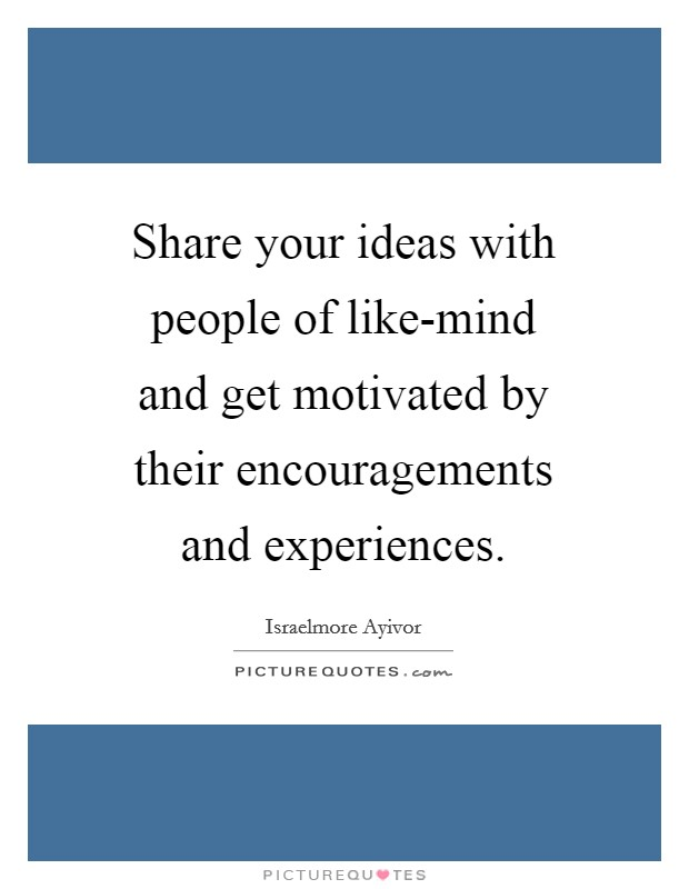 Share your ideas with people of like-mind and get motivated by their encouragements and experiences Picture Quote #1