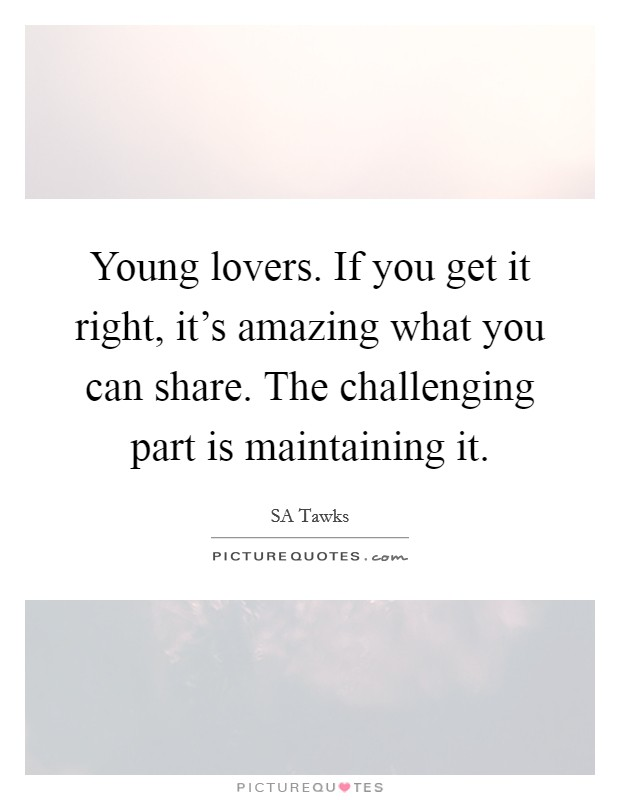 Young lovers. If you get it right, it's amazing what you can share. The challenging part is maintaining it Picture Quote #1