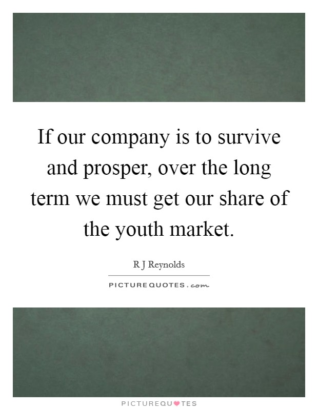 If our company is to survive and prosper, over the long term we must get our share of the youth market Picture Quote #1
