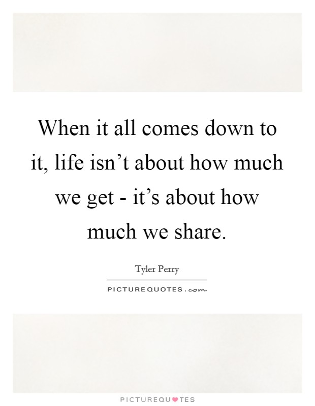 When it all comes down to it, life isn't about how much we get - it's about how much we share Picture Quote #1