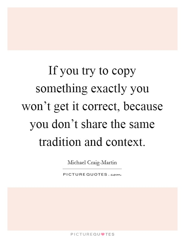 If you try to copy something exactly you won't get it correct, because you don't share the same tradition and context Picture Quote #1