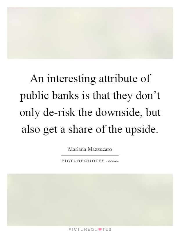 An interesting attribute of public banks is that they don't only de-risk the downside, but also get a share of the upside Picture Quote #1