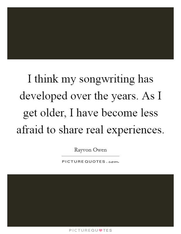 I think my songwriting has developed over the years. As I get older, I have become less afraid to share real experiences Picture Quote #1