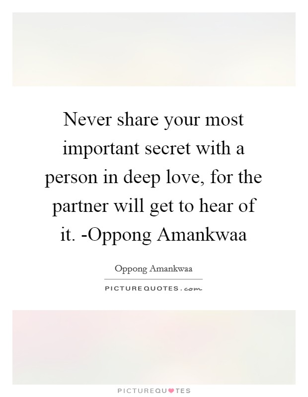 Never share your most important secret with a person in deep love, for the partner will get to hear of it. -Oppong Amankwaa Picture Quote #1