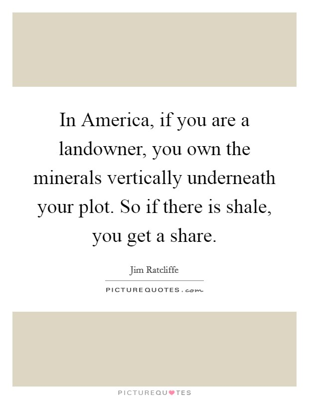 In America, if you are a landowner, you own the minerals vertically underneath your plot. So if there is shale, you get a share Picture Quote #1