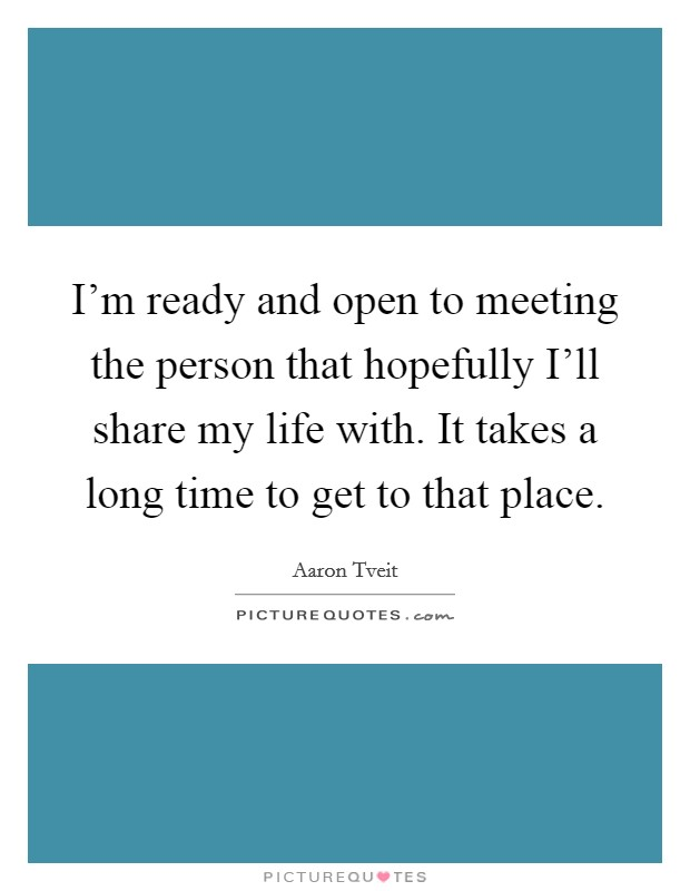 I'm ready and open to meeting the person that hopefully I'll share my life with. It takes a long time to get to that place Picture Quote #1