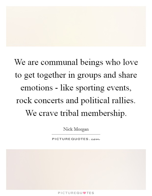 We are communal beings who love to get together in groups and share emotions - like sporting events, rock concerts and political rallies. We crave tribal membership Picture Quote #1