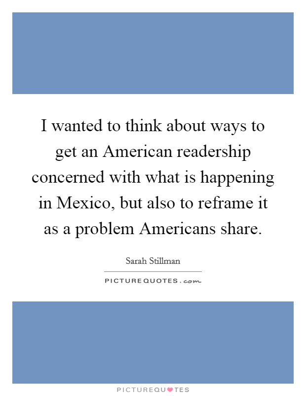 I wanted to think about ways to get an American readership concerned with what is happening in Mexico, but also to reframe it as a problem Americans share Picture Quote #1