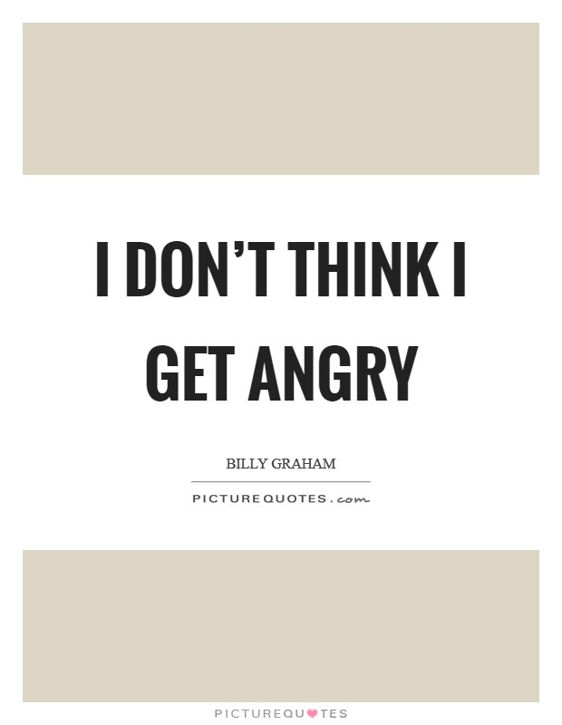 I don't think I get angry Picture Quote #1