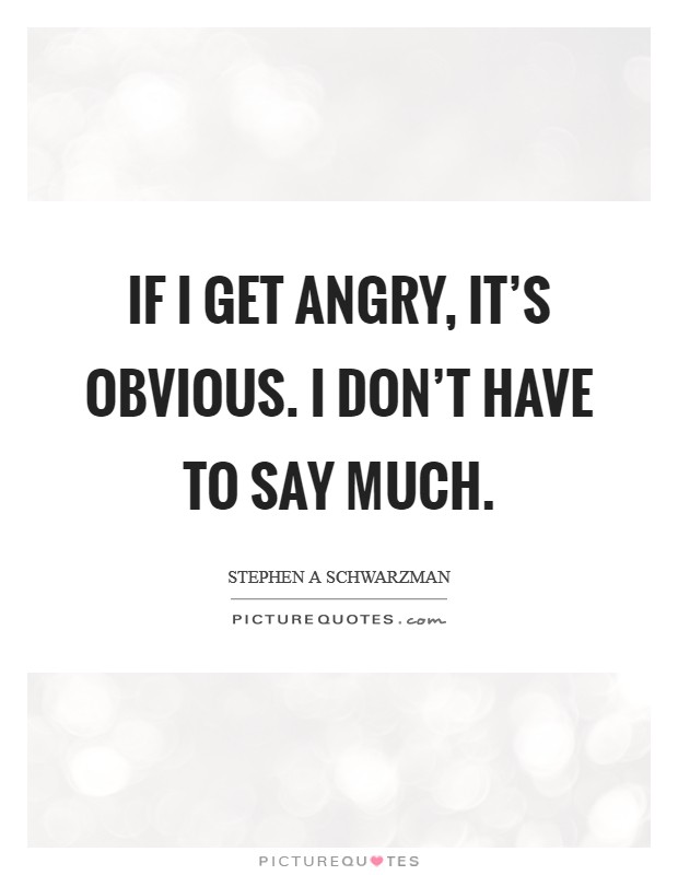 If I get angry, it's obvious. I don't have to say much Picture Quote #1