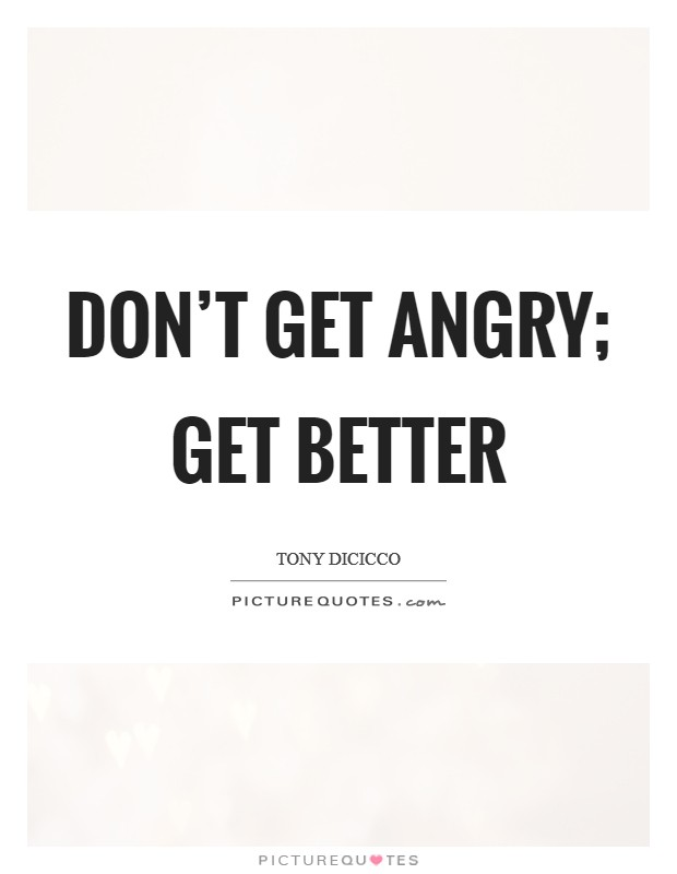 Don't get angry; get better Picture Quote #1