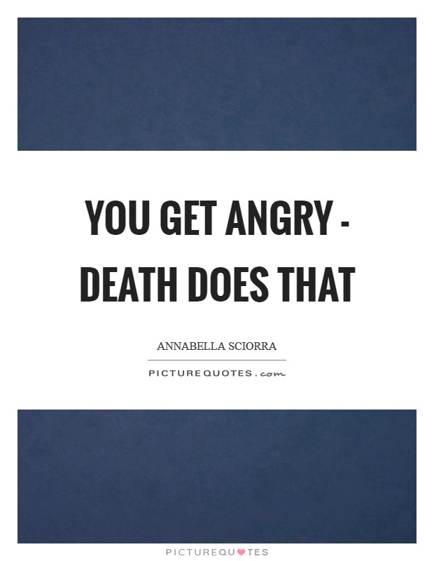 You get angry - death does that Picture Quote #1