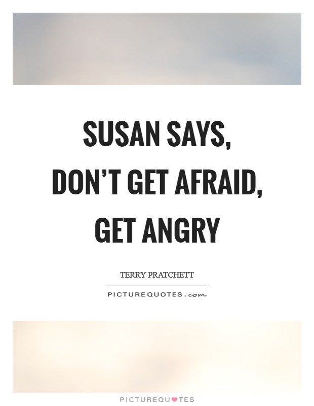Susan says, don't get afraid, get angry Picture Quote #1