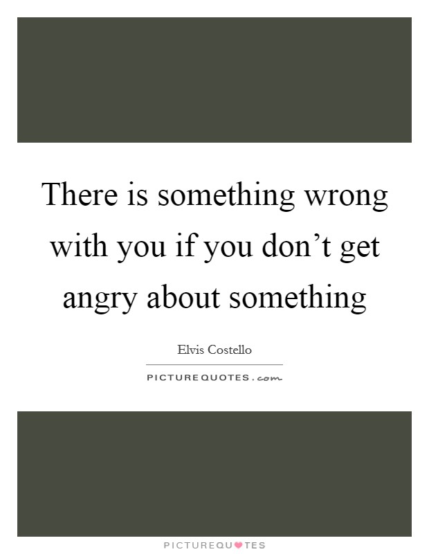 There is something wrong with you if you don't get angry about something Picture Quote #1