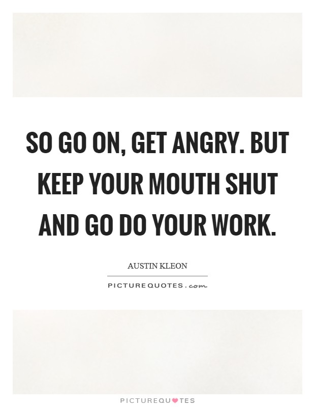 So go on, get angry. But keep your mouth shut and go do your work Picture Quote #1
