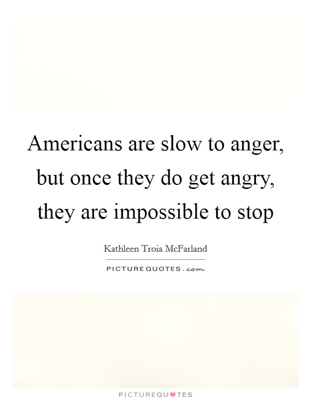 Americans are slow to anger, but once they do get angry, they are impossible to stop Picture Quote #1
