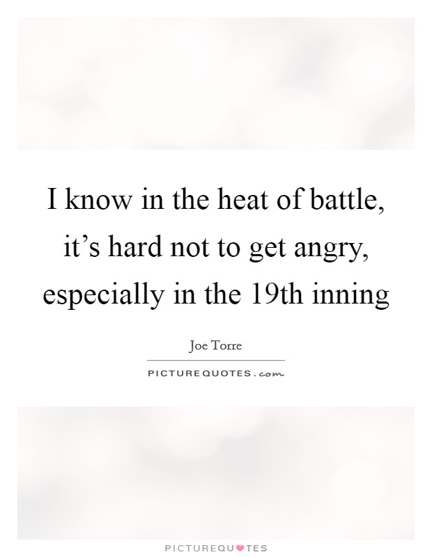 I know in the heat of battle, it's hard not to get angry, especially in the 19th inning Picture Quote #1