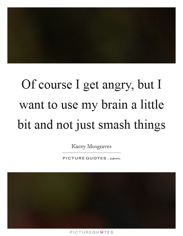 Of course I get angry, but I want to use my brain a little bit and not just smash things Picture Quote #1