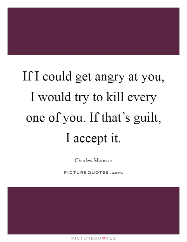 If I could get angry at you, I would try to kill every one of you. If that's guilt, I accept it. Picture Quote #1