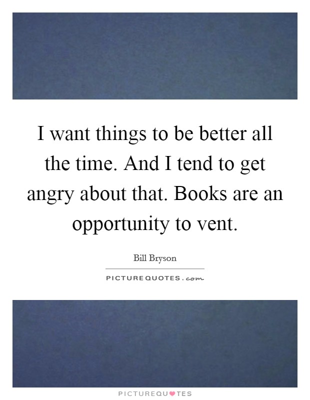 I want things to be better all the time. And I tend to get angry about that. Books are an opportunity to vent Picture Quote #1