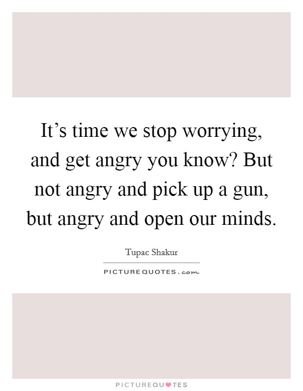 It's time we stop worrying, and get angry you know? But not angry and pick up a gun, but angry and open our minds. Picture Quote #1