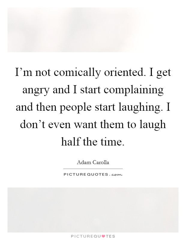 I'm not comically oriented. I get angry and I start complaining and then people start laughing. I don't even want them to laugh half the time Picture Quote #1