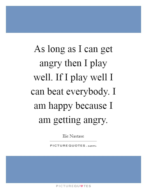 As long as I can get angry then I play well. If I play well I can beat everybody. I am happy because I am getting angry Picture Quote #1