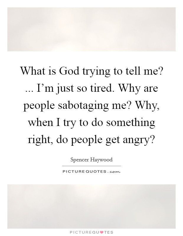 What is God trying to tell me? ... I'm just so tired. Why are people sabotaging me? Why, when I try to do something right, do people get angry? Picture Quote #1