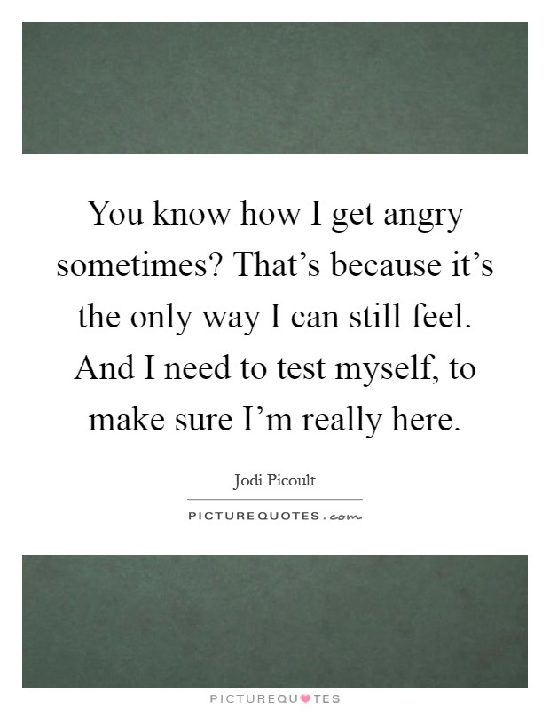 You know how I get angry sometimes? That's because it's the only way I can still feel. And I need to test myself, to make sure I'm really here Picture Quote #1